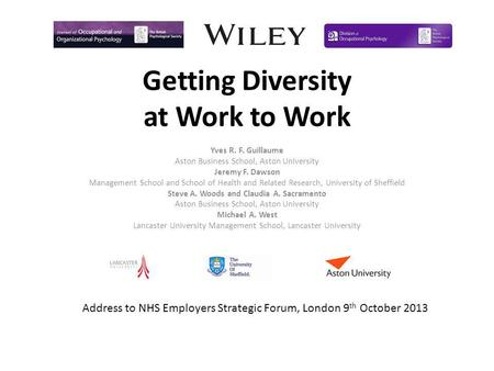 Getting Diversity at Work to Work Yves R. F. Guillaume Aston Business School, Aston University Jeremy F. Dawson Management School and School of Health.