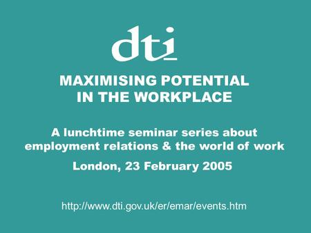 MAXIMISING POTENTIAL IN THE WORKPLACE A lunchtime seminar series about employment relations & the world of work London, 23 February 2005