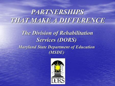 PARTNERSHIPS THAT MAKE A DIFFERENCE The Division of Rehabilitation Services (DORS) The Division of Rehabilitation Services (DORS) Maryland State Department.
