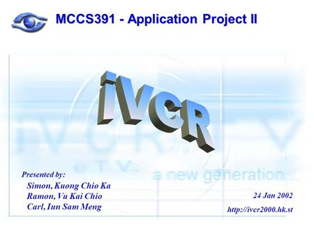MCCS391 - Application Project II Simon, Kuong Chio Ka Ramon, Vu Kai Chio Carl, Iun Sam Meng Presented by: 24 Jan 2002
