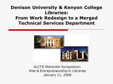 Denison University & Kenyon College Libraries: From Work Redesign to a Merged Technical Services Department ALCTS Midwinter Symposium: Risk & Entrepreneurship.