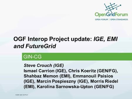 © 2006 Open Grid Forum OGF Interop Project update: IGE, EMI and FutureGrid GIN-CG Steve Crouch (IGE) Ismael Carrion (IGE), Chris Koeritz (GEN/FG), Shahbaz.