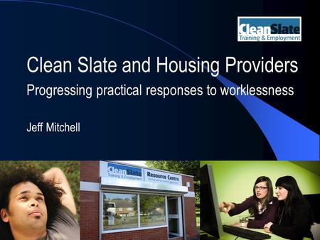 Clean Slate and Housing Providers Progressing practical responses to worklessness Jeff Mitchell.