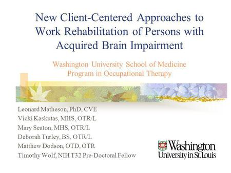 New Client-Centered Approaches to Work Rehabilitation of Persons with Acquired Brain Impairment Washington University School of Medicine Program in Occupational.