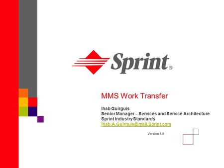 MMS Work Transfer Ihab Guirguis Senior Manager – Services and Service Architecture Sprint Industry Standards Version 1.0.