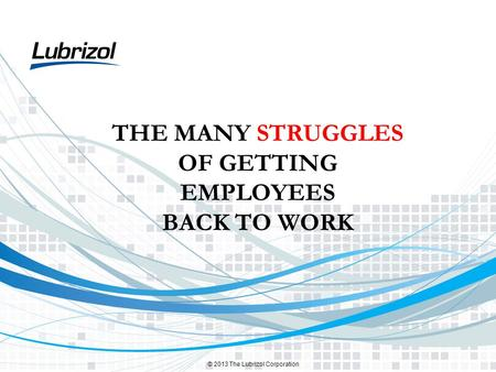 © 2013 The Lubrizol Corporation THE MANY STRUGGLES OF GETTING EMPLOYEES BACK TO WORK.