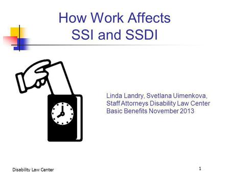 1 Disability Law Center WORK INCENTIVES IN SSA PROGRAMS How Work Affects SSI and SSDI Linda Landry, Svetlana Uimenkova, Staff Attorneys Disability Law.