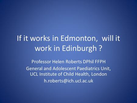 If it works in Edmonton, will it work in Edinburgh ? Professor Helen Roberts DPhil FFPH General and Adolescent Paediatrics Unit, UCL Institute of Child.