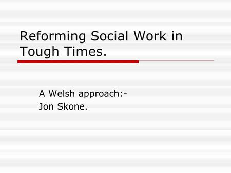 Reforming Social Work in Tough Times. A Welsh approach:- Jon Skone.