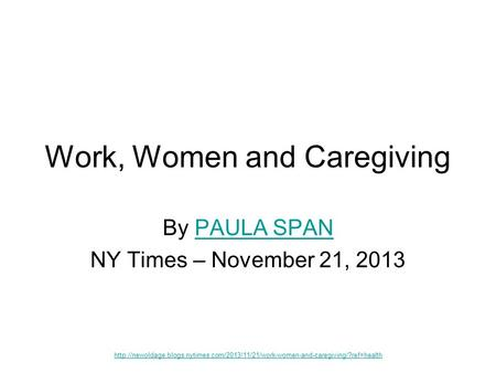 Work, Women and Caregiving By PAULA SPANPAULA SPAN NY Times – November 21, 2013
