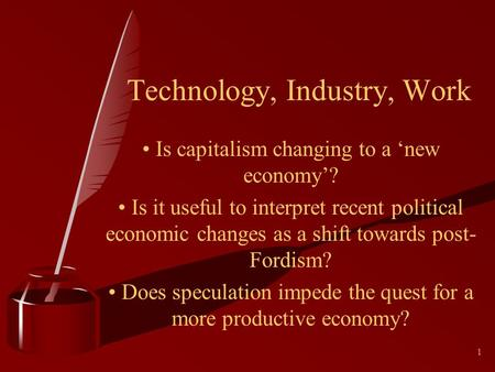 1 Technology, Industry, Work Is capitalism changing to a new economy? Is it useful to interpret recent political economic changes as a shift towards post-