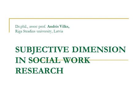 Dr.phil., assoc prof. Andris Vilks, Riga Stradins university, Latvia SUBJECTIVE DIMENSION IN SOCIAL WORK RESEARCH.