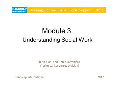 Module 3: Understanding Social Work Training Kit : Personalised Social Support 2012 Shirin Kiani and Annie Lafrenière (Technical Resources Division) Handicap.