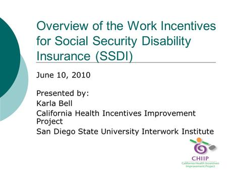 Overview of the Work Incentives for Social Security Disability Insurance (SSDI) June 10, 2010 Presented by: Karla Bell California Health Incentives Improvement.