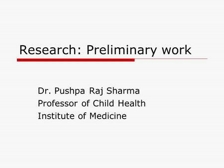 Research: Preliminary work Dr. Pushpa Raj Sharma Professor of Child Health Institute of Medicine.