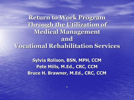 Return to Work Program Through the Utilization of Medical Management and Vocational Rehabilitation Services Sylvia Rolison, BSN, MPH, CCM Pete Mills, M.Ed.,