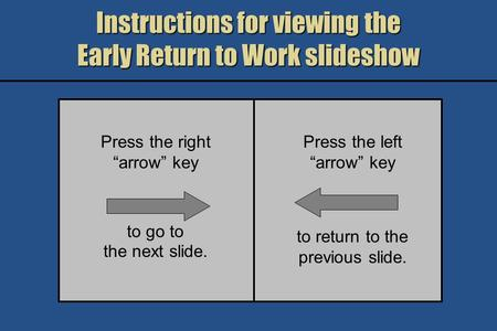 Instructions for viewing the Early Return to Work slideshow Press the right arrow key to go to the next slide. Press the left arrow key to return to the.