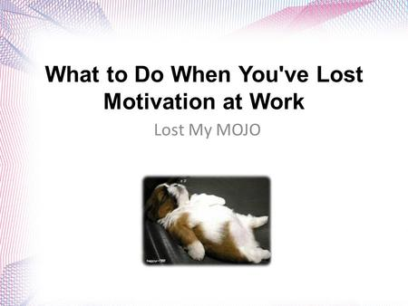 What to Do When You've Lost Motivation at Work Lost My MOJO.