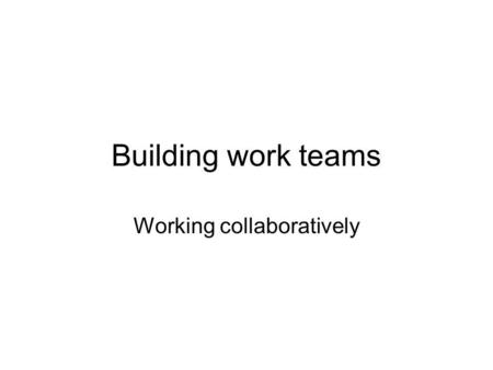 Building work teams Working collaboratively. Definition of a Team: A group of people who work together toward common goals and objectives.