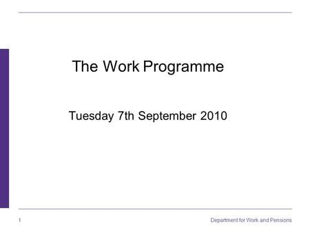 Department for Work and Pensions 1 The Work Programme Tuesday 7th September 2010.