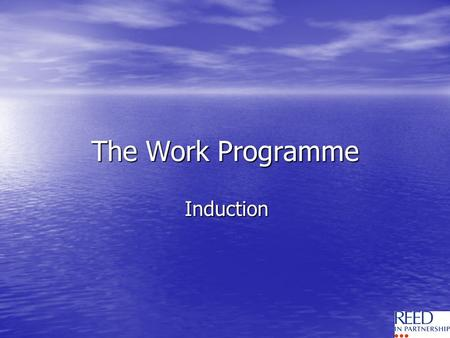 The Work Programme Induction. Welcome to Reed in Partnership Youve been referred by the DWP Youve been referred by the DWP Aim is to get you into sustainable.