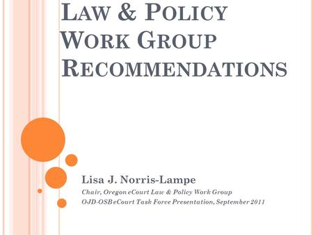 L AW & P OLICY W ORK G ROUP R ECOMMENDATIONS Lisa J. Norris-Lampe Chair, Oregon eCourt Law & Policy Work Group OJD-OSB eCourt Task Force Presentation,