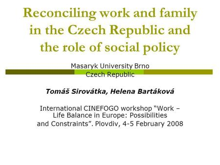 Reconciling work and family in the Czech Republic and the role of social policy Masaryk University Brno Czech Republic Tomáš Sirovátka, Helena Bartáková.