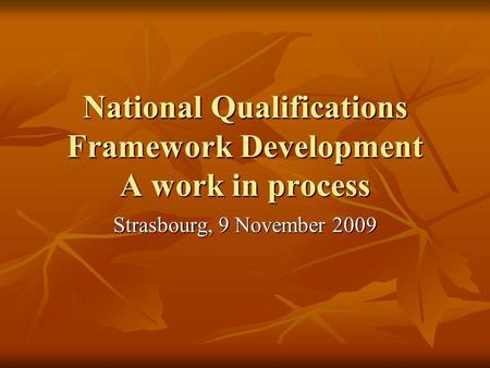 National Qualifications Framework Development A work in process Strasbourg, 9 November 2009.