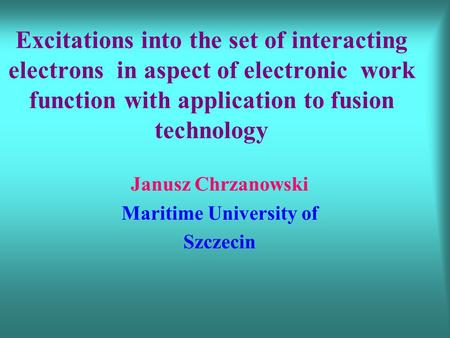 Excitations into the set of interacting electrons in aspect of electronic work function with application to fusion technology Janusz Chrzanowski Maritime.