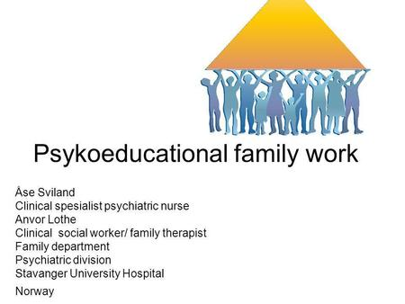 Psykoeducational family work Åse Sviland Clinical spesialist psychiatric nurse Anvor Lothe Clinical social worker/ family therapist Family department Psychiatric.