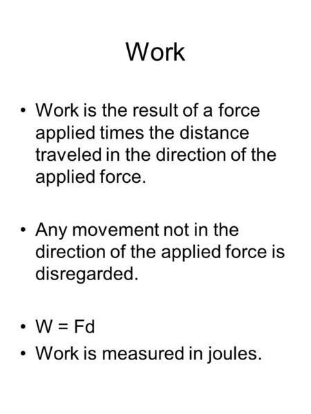 Work Work is the result of a force applied times the distance traveled in the direction of the applied force. Any movement not in the direction of the.