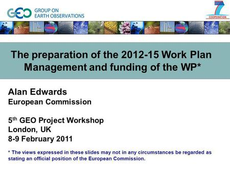 Alan Edwards European Commission 5 th GEO Project Workshop London, UK 8-9 February 2011 * The views expressed in these slides may not in any circumstances.