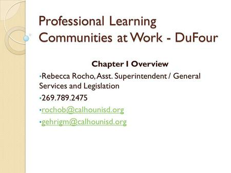 Professional Learning Communities at Work - DuFour Chapter I Overview Rebecca Rocho, Asst. Superintendent / General Services and Legislation 269.789.2475.