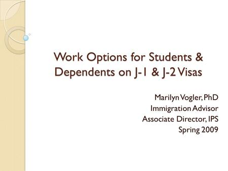Work Options for Students & Dependents on J-1 & J-2 Visas Marilyn Vogler, PhD Immigration Advisor Associate Director, IPS Spring 2009.
