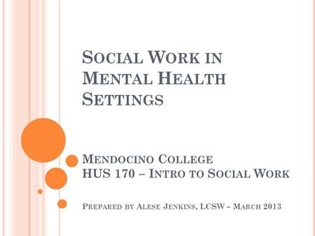 S OCIAL W ORK IN M ENTAL H EALTH S ETTINGS M ENDOCINO C OLLEGE HUS 170 – I NTRO TO S OCIAL W ORK P REPARED BY A LESE J ENKINS, LCSW – M ARCH 2013.