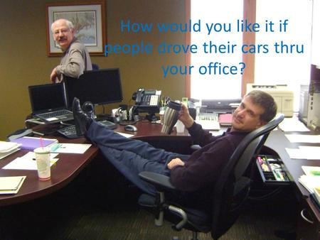How would you like it if people drove their cars thru your office?