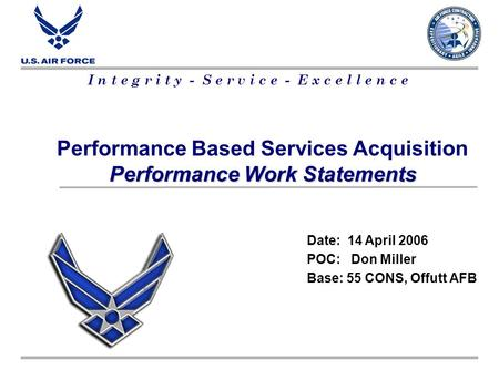 I n t e g r i t y - S e r v i c e - E x c e l l e n c e Performance Based Services Acquisition Performance Work Statements Date: 14 April 2006 POC: Don.