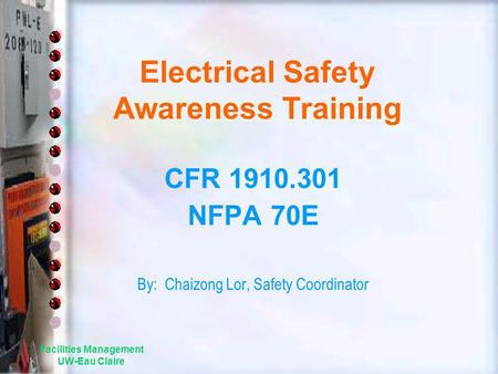 Facilities Management UW-Eau Claire Electrical Safety Awareness Training CFR 1910.301 NFPA 70E By: Chaizong Lor, Safety Coordinator.