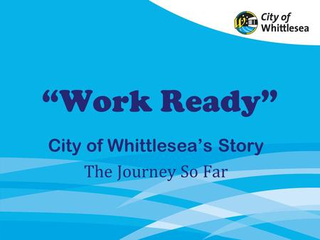 Work Ready City of Whittleseas Story The Journey So Far.