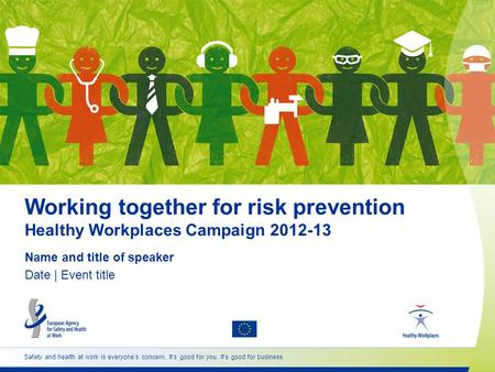 Working together for risk prevention Healthy Workplaces Campaign 2012-13 Name and title of speaker Date | Event title Safety and health at work is everyones.