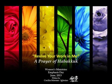 Revive Your Work in Me A Prayer of Habakkuk Womens Ministries Emphasis Day June, 2013 Witten by Cecilia Moreno - Iglesias.