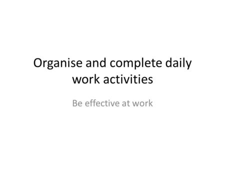 Organise and complete daily work activities Be effective at work.