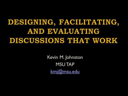 Kevin M. Johnston MSU TAP Model Effective Discussion Techniques Engage one another concerning your most pressing questions concerning preparing.