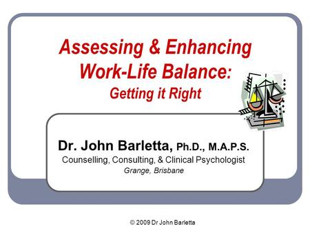 © 2009 Dr John Barletta Assessing & Enhancing Work-Life Balance : Getting it Right Dr. John Barletta, Ph.D., M.A.P.S. Counselling, Consulting, & Clinical.