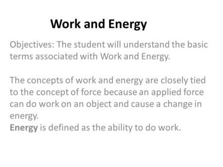 Work and Energy Objectives: The student will understand the basic terms associated with Work and Energy. The concepts of work and energy are closely tied.