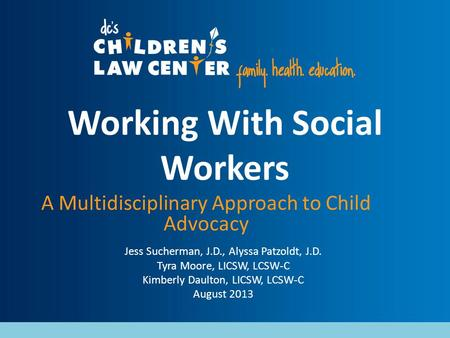 Working With Social Workers A Multidisciplinary Approach to Child Advocacy Jess Sucherman, J.D., Alyssa Patzoldt, J.D. Tyra Moore, LICSW, LCSW-C Kimberly.