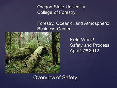 { Oregon State University College of Forestry Forestry, Oceanic, and Atmospheric Business Center Field Work ! Safety and Process April 27 th 2012 Overview.