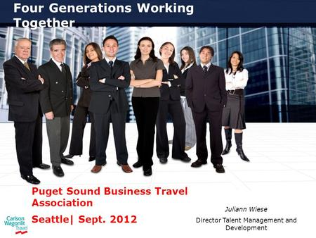 Four Generations Working Together Puget Sound Business Travel Association Seattle| Sept. 2012 Juliann Wiese Director Talent Management and Development.