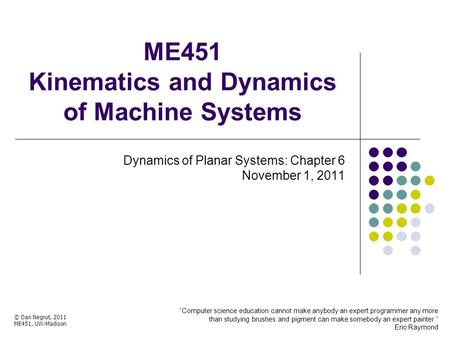 ME451 Kinematics and Dynamics of Machine Systems Dynamics of Planar Systems: Chapter 6 November 1, 2011 © Dan Negrut, 2011 ME451, UW-Madison TexPoint fonts.