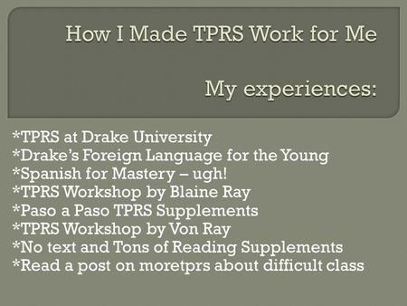 *TPRS at Drake University *Drakes Foreign Language for the Young *Spanish for Mastery – ugh! *TPRS Workshop by Blaine Ray *Paso a Paso TPRS Supplements.